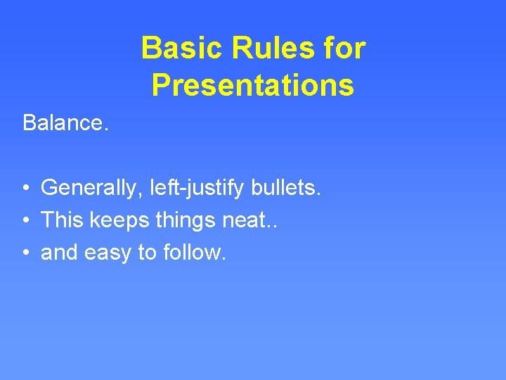Basic Rules for Presentations Balance. • Generally, left-justify bullets. • This keeps things neat.