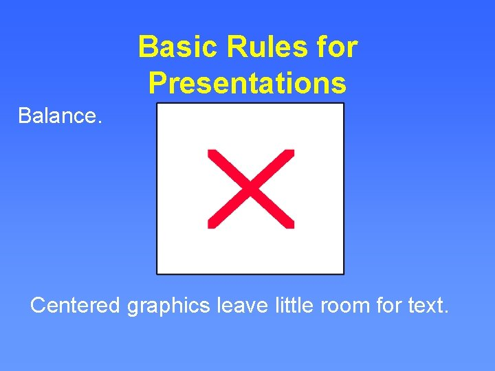 Basic Rules for Presentations Balance. Centered graphics leave little room for text.