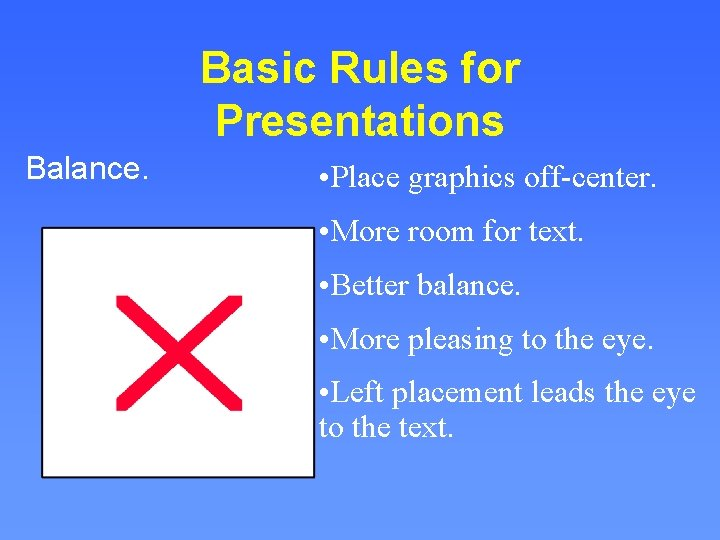 Basic Rules for Presentations Balance. • Place graphics off-center. • More room for text.
