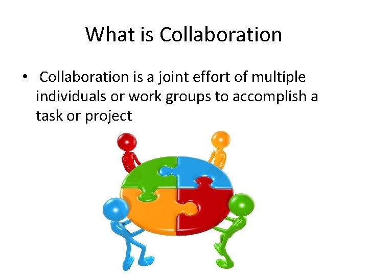 What is Collaboration • Collaboration is a joint effort of multiple individuals or work