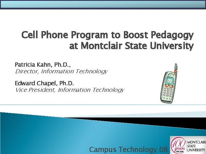 Cell Phone Program to Boost Pedagogy at Montclair State University Patricia Kahn, Ph. D.