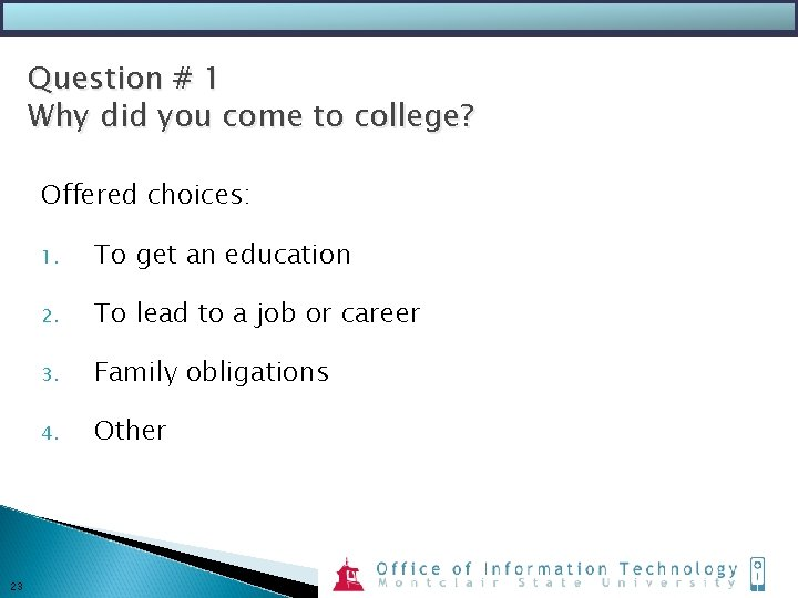 Question # 1 Why did you come to college? Offered choices: 23 1. To