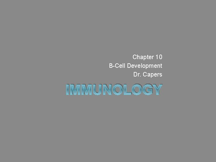 Chapter 10 B-Cell Development Dr. Capers IMMUNOLOGY