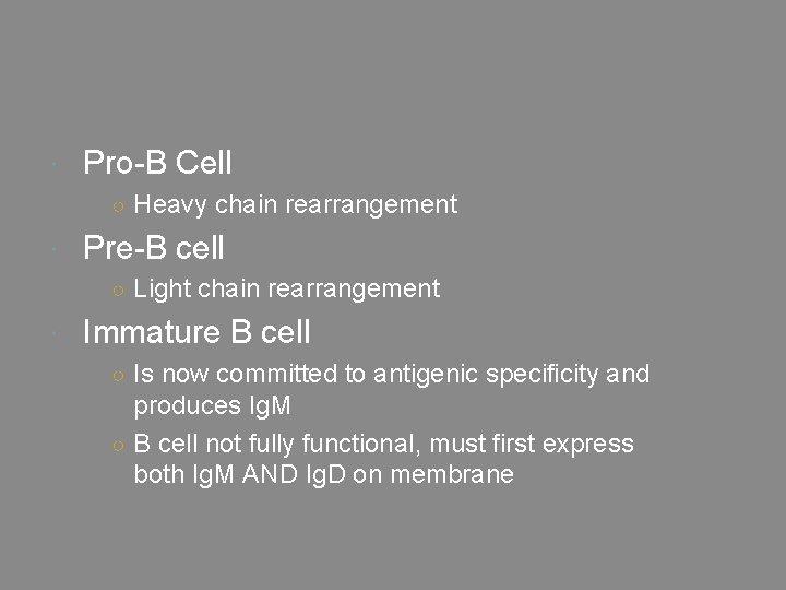 Pro-B Cell ○ Heavy chain rearrangement Pre-B cell ○ Light chain rearrangement Immature