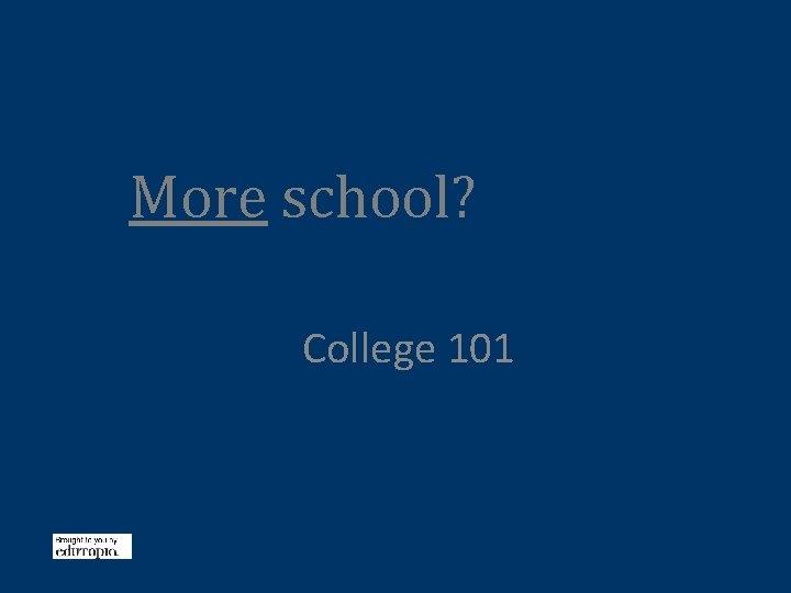 More school? College 101