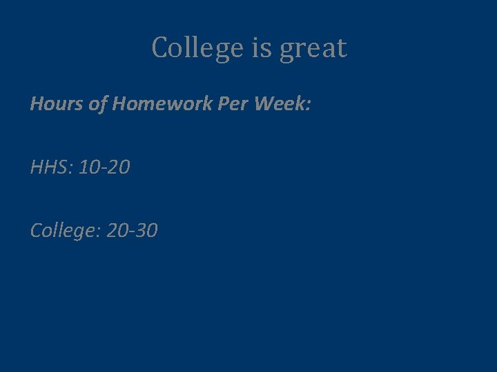 College is great Hours of Homework Per Week: HHS: 10 -20 College: 20 -30