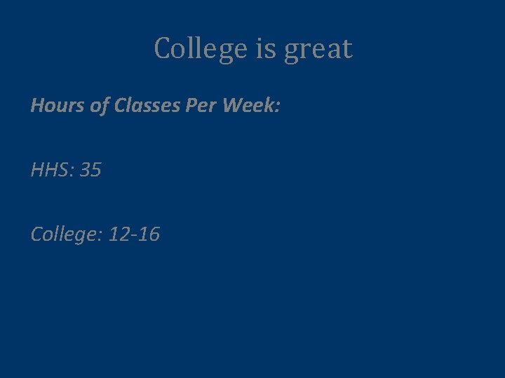 College is great Hours of Classes Per Week: HHS: 35 College: 12 -16