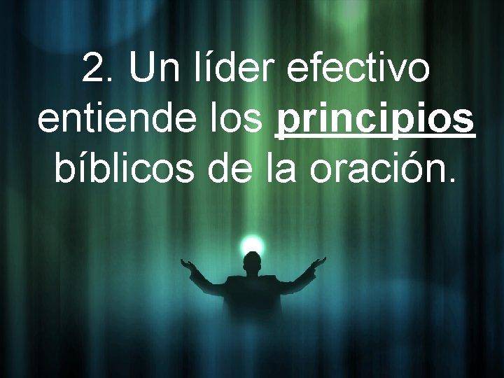 2. Un líder efectivo entiende los principios bíblicos de la oración.