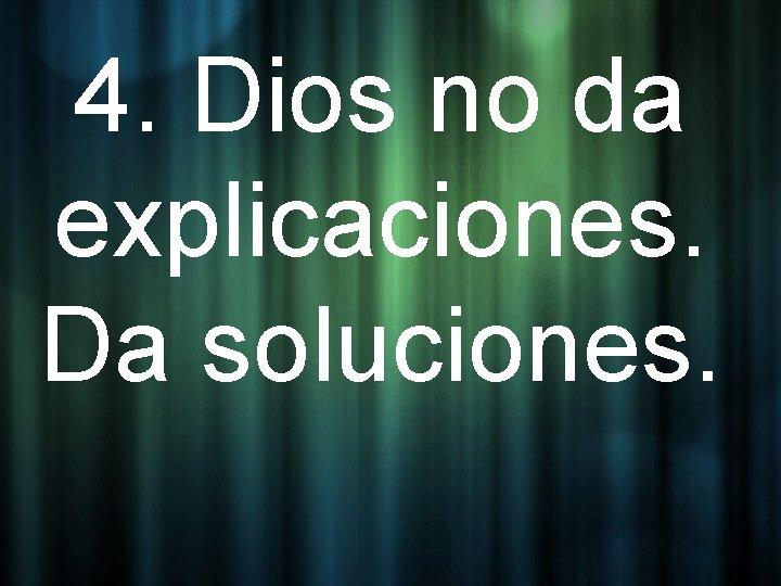 4. Dios no da explicaciones. Da soluciones.