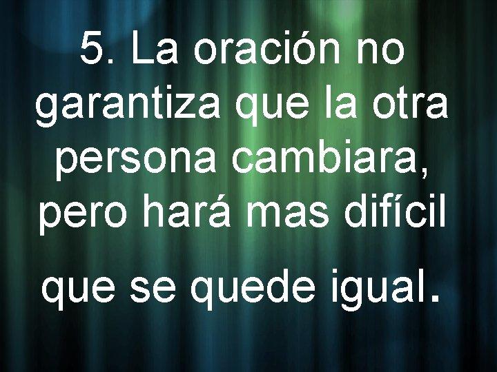 5. La oración no garantiza que la otra persona cambiara, pero hará mas difícil