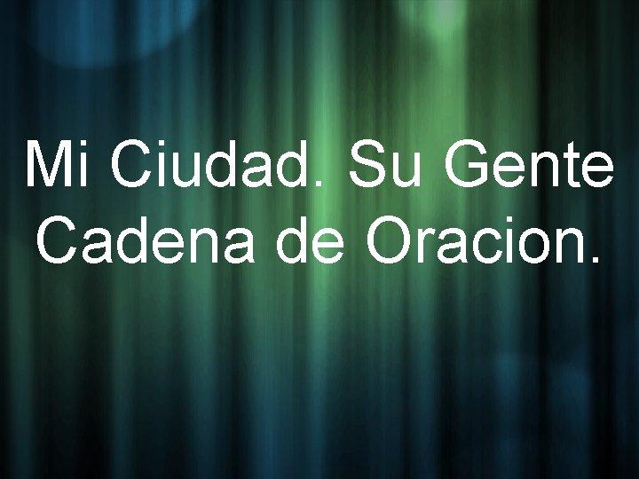 Mi Ciudad. Su Gente Cadena de Oracion.