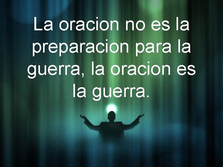 La oracion no es la preparacion para la guerra, la oracion es la guerra.