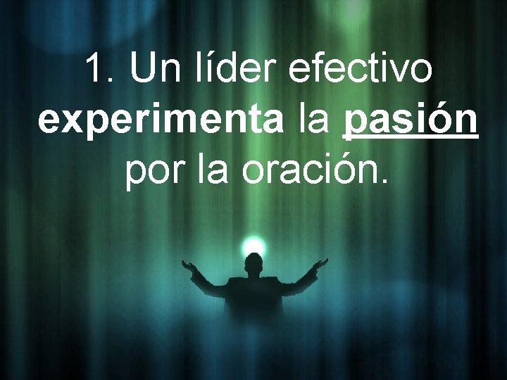 1. Un líder efectivo experimenta la pasión por la oración.