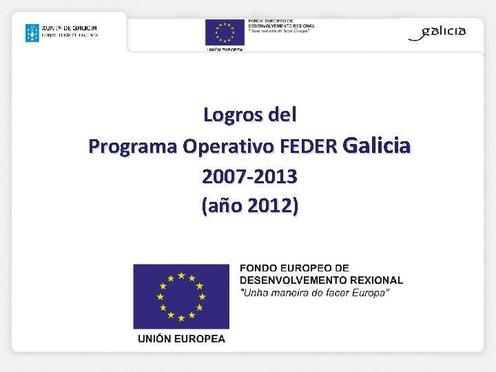 Logros del Programa Operativo FEDER Galicia 2007 -2013 (año 2012)