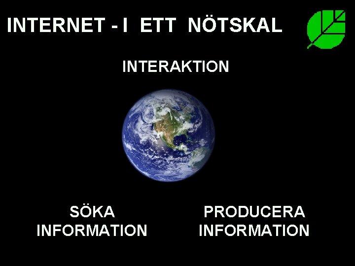 INTERNET - I ETT NÖTSKAL INTERAKTION SÖKA INFORMATION 07. 03. 2007 PRODUCERA INFORMATION Sukututkimusilta