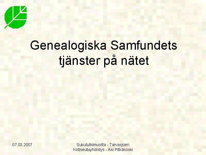 Genealogiska Samfundets tjänster på nätet 07. 03. 2007 Sukututkimusilta - Tarvasjoen Kotiseutuyhdistys - Aki