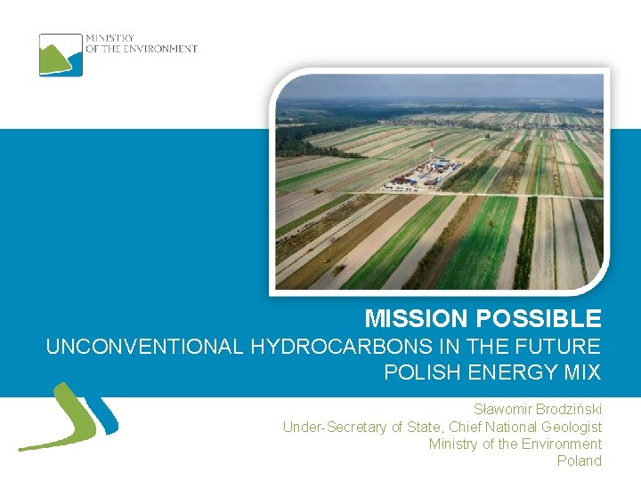 MISSION POSSIBLE UNCONVENTIONAL HYDROCARBONS IN THE FUTURE POLISH ENERGY MIX Sławomir Brodziński Under-Secretary of