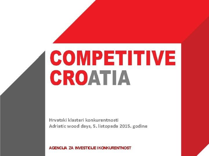Hrvatski klasteri konkurentnosti Adriatic wood days, 5. listopada 2015. godine AGENCIJA ZA INVESTICIJE I