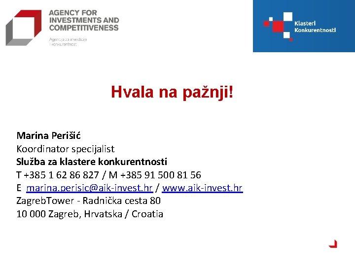 Hvala na pažnji! Marina Perišić Koordinator specijalist Služba za klastere konkurentnosti T +385 1