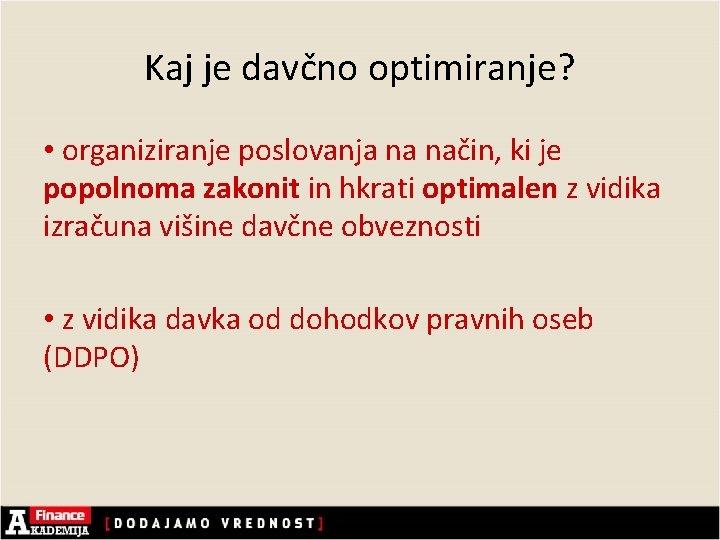 Kaj je davčno optimiranje? • organiziranje poslovanja na način, ki je popolnoma zakonit in
