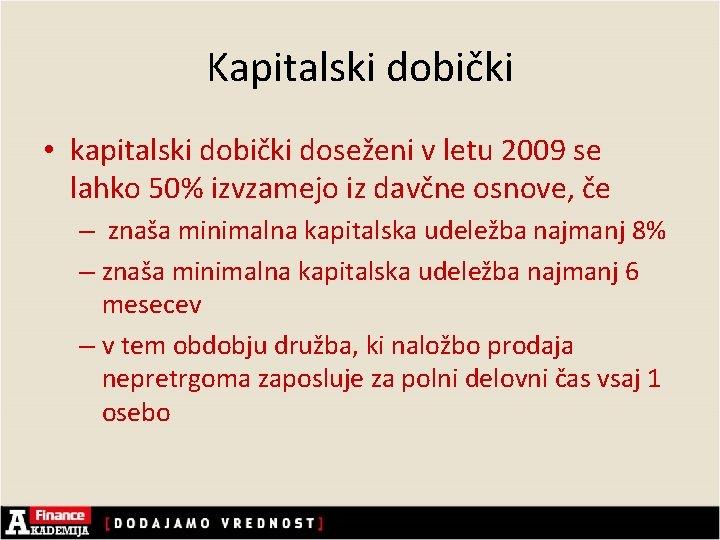 Kapitalski dobički • kapitalski dobički doseženi v letu 2009 se lahko 50% izvzamejo iz