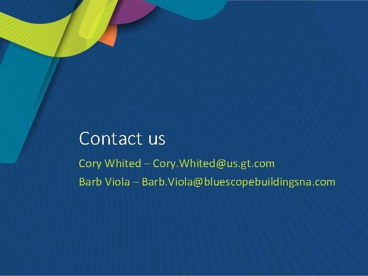 Contact us Cory Whited – Cory. Whited@us. gt. com Barb Viola – Barb. Viola@bluescopebuildingsna.