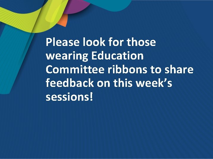 Please look for those wearing Education Committee ribbons to share feedback on this week's