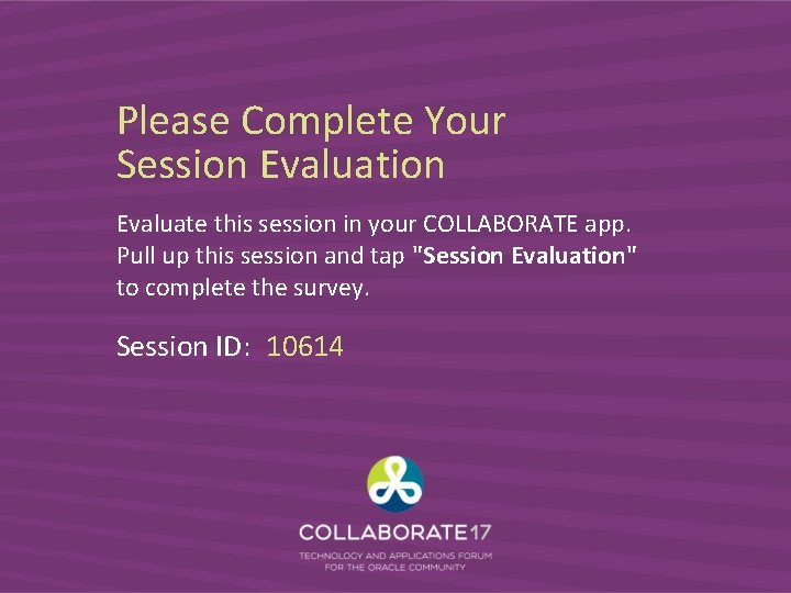 Please Complete Your Session Evaluate this session in your COLLABORATE app. Pull up this
