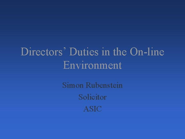 Directors' Duties in the On-line Environment Simon Rubenstein Solicitor ASIC