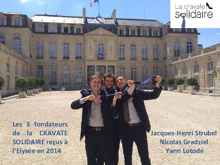 Les 3 fondateurs de la CRAVATE SOLIDAIRE reçus à l'Elysée en 2014 Jacques-Henri Strubel