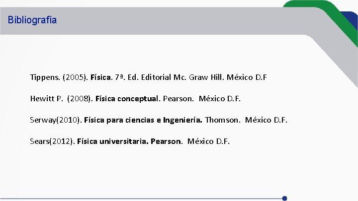 Bibliografía Tippens. (2005). Física. 7ª. Editorial Mc. Graw Hill. México D. F Hewitt P.