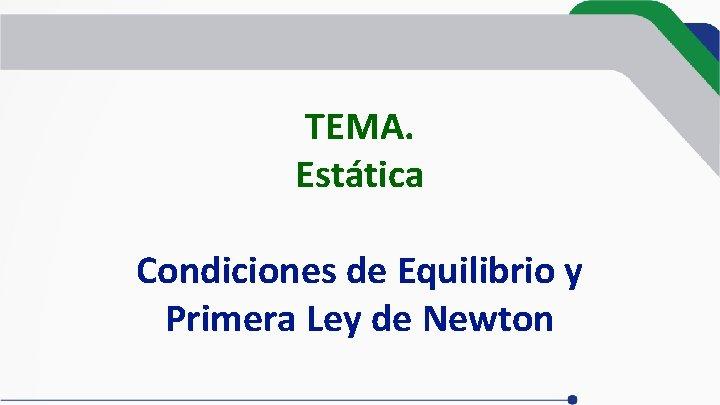 TEMA. Estática Condiciones de Equilibrio y Primera Ley de Newton