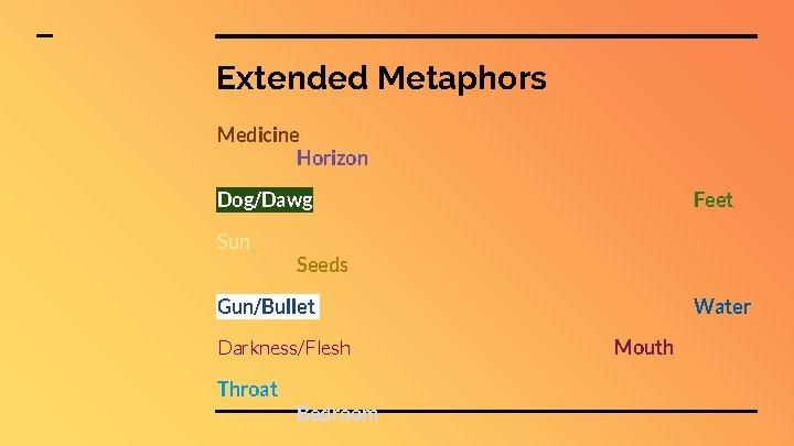 Extended Metaphors Medicine Horizon Dog/Dawg Sun Feet Seeds Gun/Bullet Darkness/Flesh Throat Bedroom Water Mouth