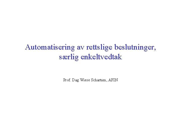 Automatisering av rettslige beslutninger, særlig enkeltvedtak Prof. Dag Wiese Schartum, AFIN