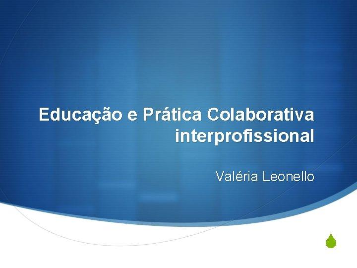 Educação e Prática Colaborativa interprofissional Valéria Leonello S