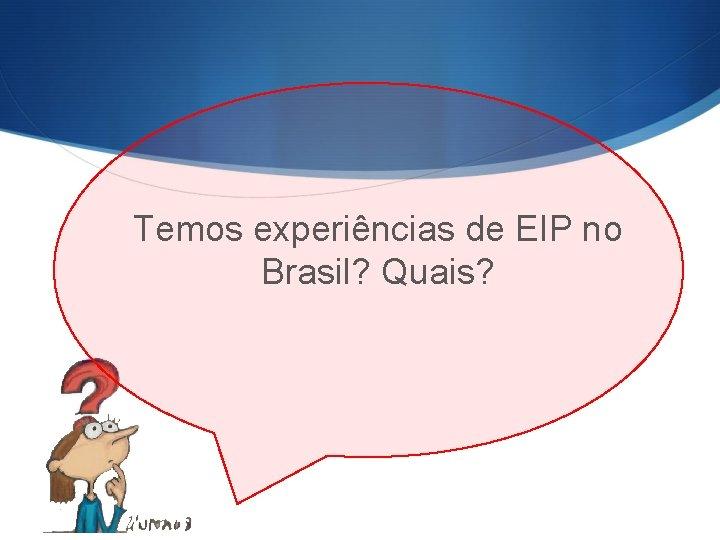 Temos experiências de EIP no Brasil? Quais?