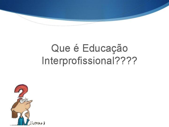 Que é Educação Interprofissional? ?