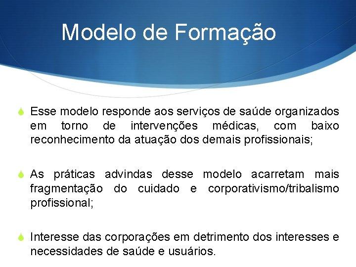 Modelo de Formação S Esse modelo responde aos serviços de saúde organizados em torno