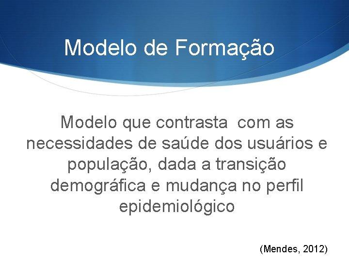 Modelo de Formação Modelo que contrasta com as necessidades de saúde dos usuários e