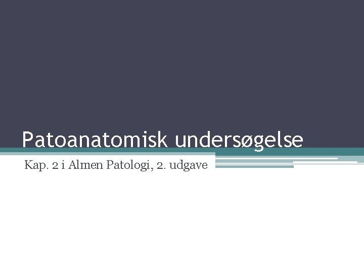 Patoanatomisk undersøgelse Kap. 2 i Almen Patologi, 2. udgave