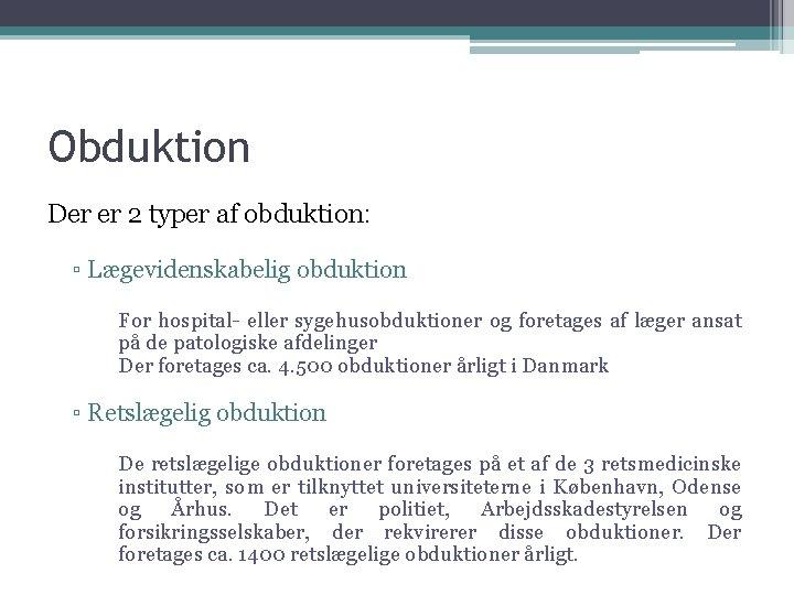Obduktion Der er 2 typer af obduktion: ▫ Lægevidenskabelig obduktion For hospital- eller sygehusobduktioner