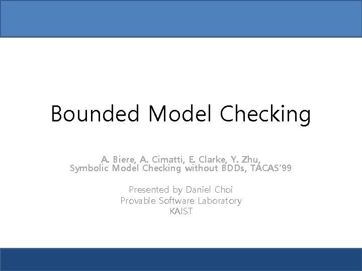 Bounded Model Checking A. Biere, A. Cimatti, E. Clarke, Y. Zhu, Symbolic Model Checking
