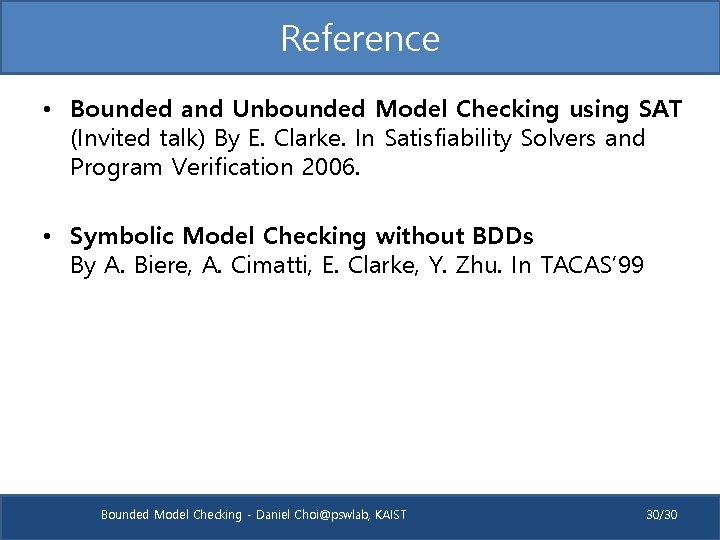 Reference • Bounded and Unbounded Model Checking using SAT (Invited talk) By E. Clarke.