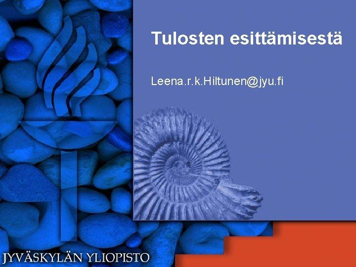 Tulosten esittämisestä Leena. r. k. Hiltunen@jyu. fi