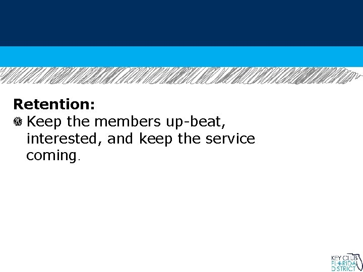 Retention: Keep the members up-beat, interested, and keep the service coming.
