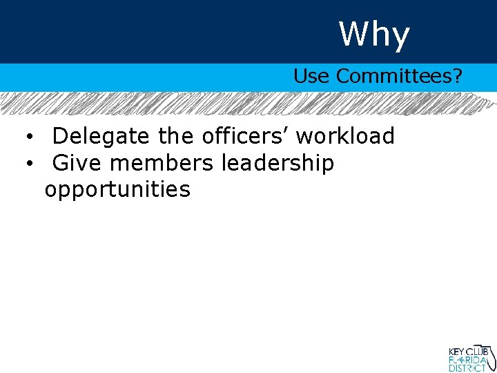 Why Use Committees? • Delegate the officers' workload • Give members leadership opportunities