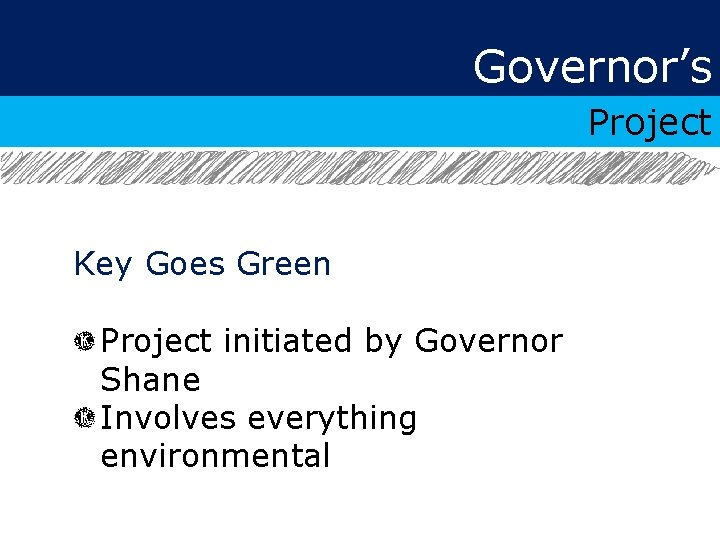 Governor's Project Key Goes Green Project initiated by Governor Shane Involves everything environmental