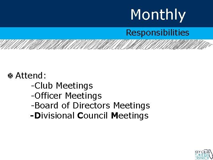 Monthly Responsibilities Attend: -Club Meetings -Officer Meetings -Board of Directors Meetings -Divisional Council Meetings