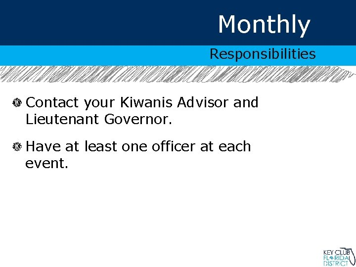 Monthly Responsibilities Contact your Kiwanis Advisor and Lieutenant Governor. Have at least one officer