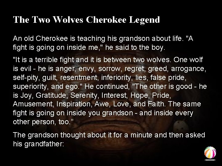 The Two Wolves Cherokee Legend An old Cherokee is teaching his grandson about life.